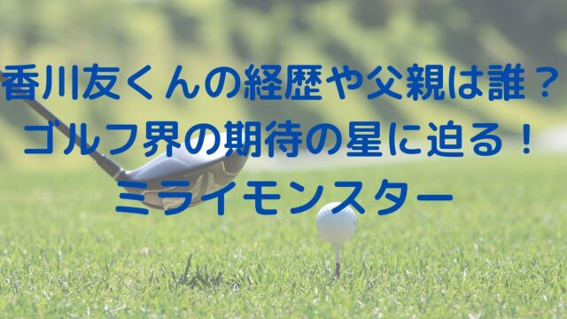 香川友くんの経歴や父親は誰?ゴルフ界の期待の星に迫る!ミライモンスター
