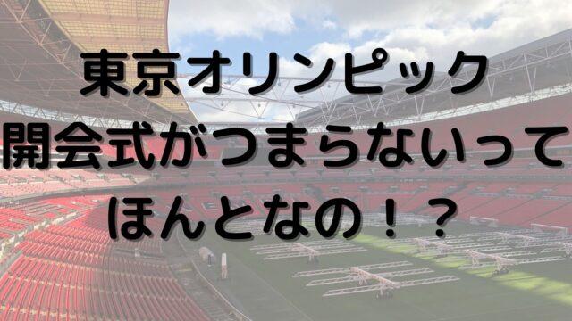 東京オリンピック 開会式 つまらない