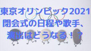 東京オリンピック2021 閉会式 日程 歌手演出